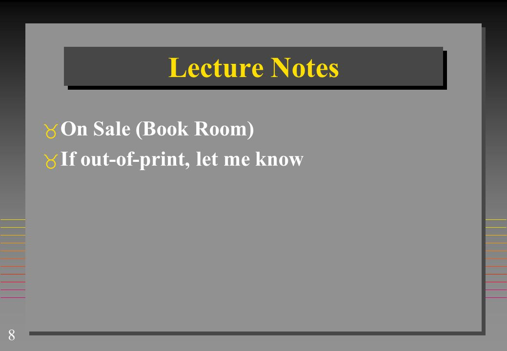 8 Lecture Notes  On Sale (Book Room)  If out-of-print, let me know
