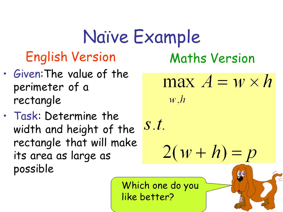 Naïve Example English Version Given:The value of the perimeter of a rectangle Task: Determine the width and height of the rectangle that will make its area as large as possible Maths Version Which one do you like better?