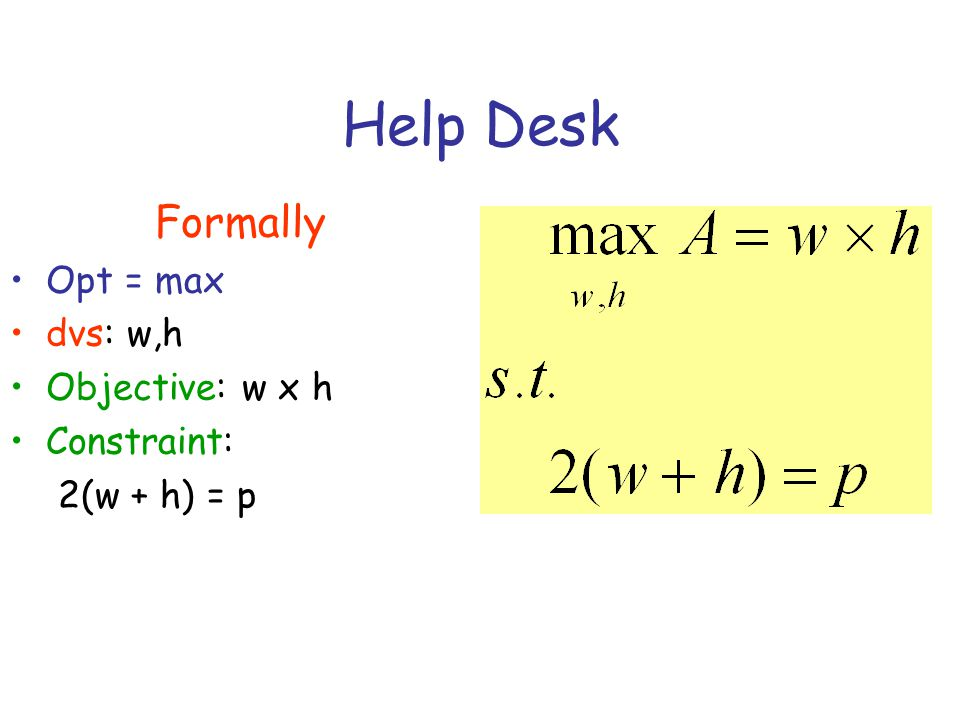 Help Desk Formally Opt = max dvs: w,h Objective: w x h Constraint: 2(w + h) = p