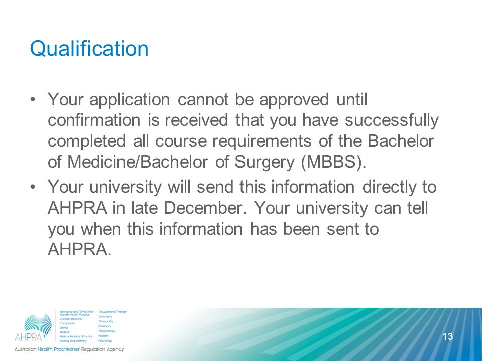 Qualification Your application cannot be approved until confirmation is received that you have successfully completed all course requirements of the Bachelor of Medicine/Bachelor of Surgery (MBBS).