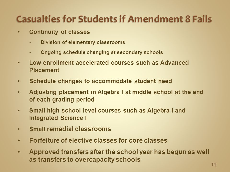 Casualties for Students if Amendment 8 Fails Casualties for Students if Amendment 8 Fails Continuity of classes Division of elementary classrooms Ongoing schedule changing at secondary schools Low enrollment accelerated courses such as Advanced Placement Schedule changes to accommodate student need Adjusting placement in Algebra I at middle school at the end of each grading period Small high school level courses such as Algebra I and Integrated Science I Small r emedial classrooms Forfeiture of elective classes for core classes Approved transfers after the school year has begun as well as transfers to overcapacity schools 14
