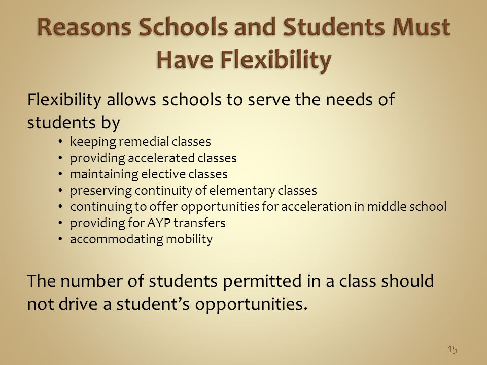 Flexibility allows schools to serve the needs of students by keeping remedial classes providing accelerated classes maintaining elective classes preserving continuity of elementary classes continuing to offer opportunities for acceleration in middle school providing for AYP transfers accommodating mobility The number of students permitted in a class should not drive a student's opportunities.