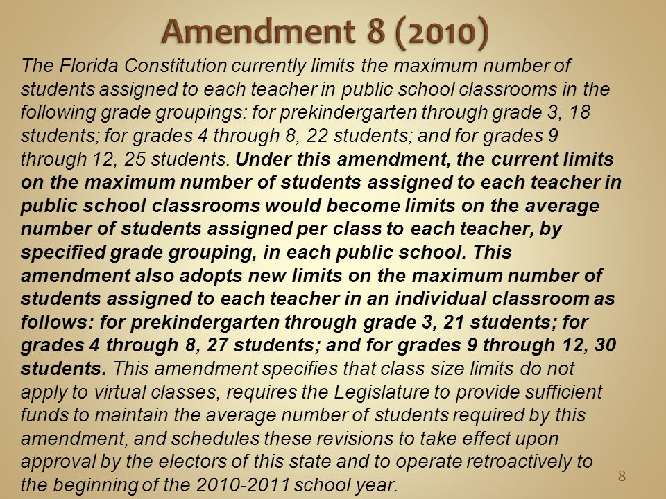 The Florida Constitution currently limits the maximum number of students assigned to each teacher in public school classrooms in the following grade groupings: for prekindergarten through grade 3, 18 students; for grades 4 through 8, 22 students; and for grades 9 through 12, 25 students.
