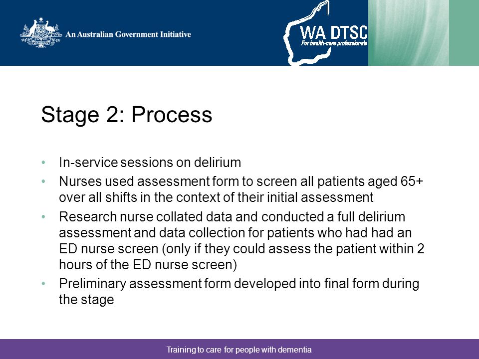 Training to care for people with dementia Stage 2: Process In-service sessions on delirium Nurses used assessment form to screen all patients aged 65+