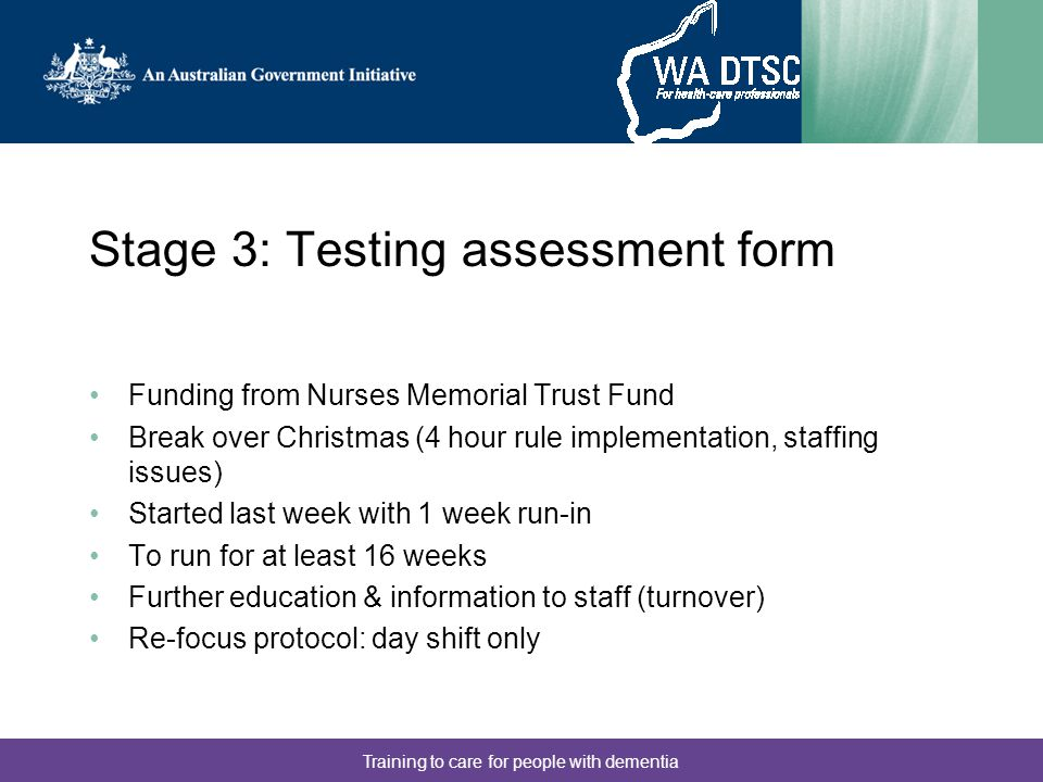 Training to care for people with dementia Stage 3: Testing assessment form Funding from Nurses Memorial Trust Fund Break over Christmas (4 hour rule i