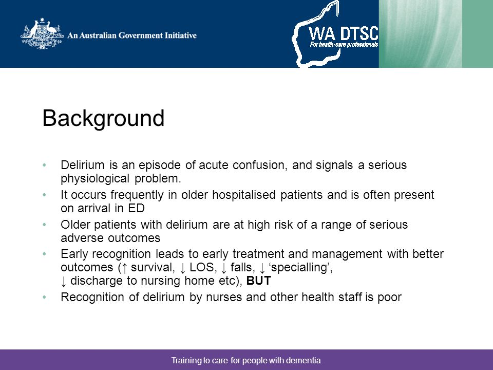 Training to care for people with dementia Background 2006: Investigated nurses' knowledge of delirium and its risk factors –Demonstrated that nurses knowledge is generally poor, especially in relation to risk factors –Questionnaire (or parts of it) now in use in Victoria, NSW, Queensland, Ireland and the USA Delirium prevalence by audit of in-patient notes –Approx 10% prevalence –Poor documentation, suggestive of poor understanding –Many cases of probable delirium undiagnosed