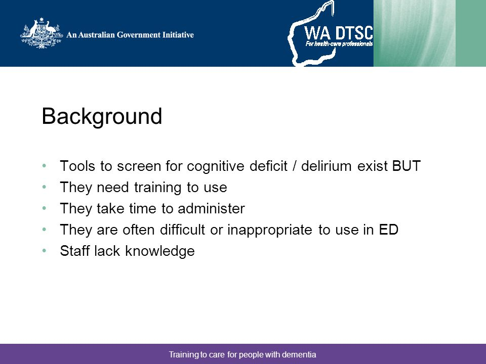 Training to care for people with dementia Background Tools to screen for cognitive deficit / delirium exist BUT They need training to use They take ti