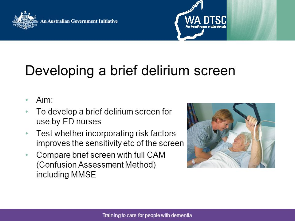 Training to care for people with dementia Stage 1: Collect data Research nurse conducted CAM assessment including MMSE on convenience sample of patients aged 65+ Gathered data on risk factors (from the literature), demographics etc Consent from patient/relative Conducted in-service education for ED nurses