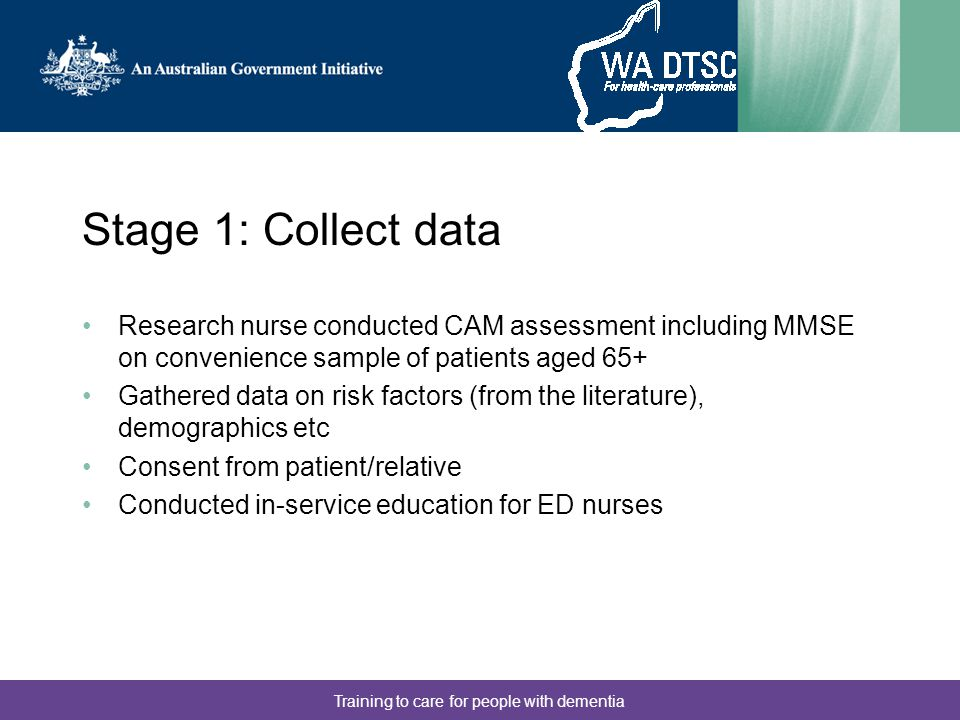 Training to care for people with dementia Stage 1: Analysis 325 patients assessed 23 with positive screen, 15 with delirium Analysed which risk factors are likely to have information available to the nurse (ie on patient arrival) Logistic regression to develop a 3 item risk model Developed preliminary assessment form with the aim of having high negative predictive value