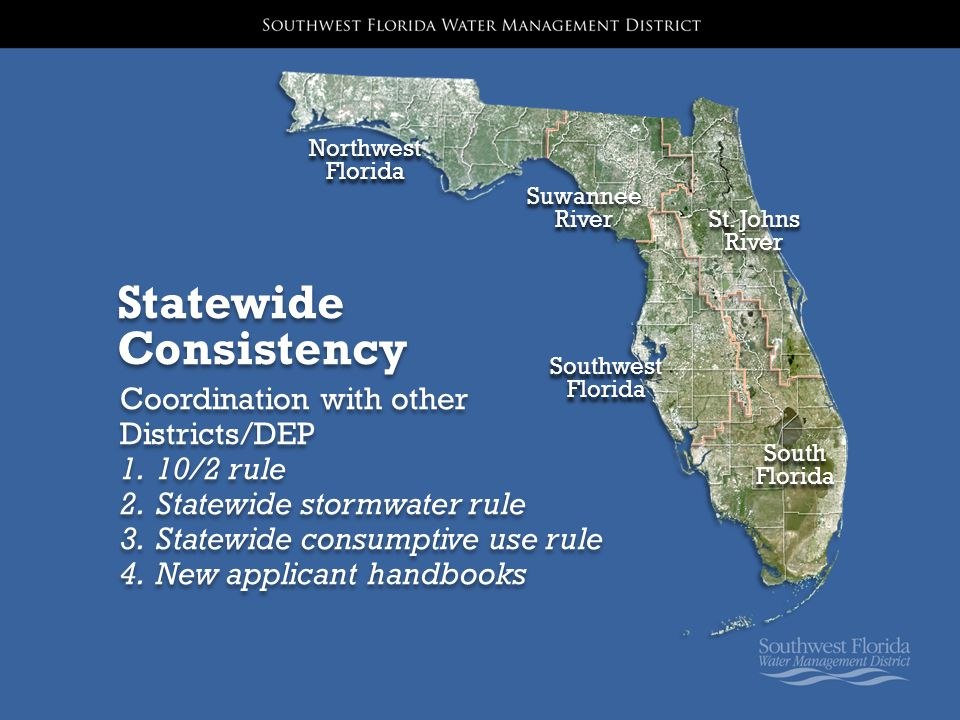 Statewide Consistency Coordination with other Districts/DEP 1.10/2 rule 2.Statewide stormwater rule 3.Statewide consumptive use rule 4.New applicant handbooks Suwannee River Suwannee River Northwest Florida Southwest Florida St.