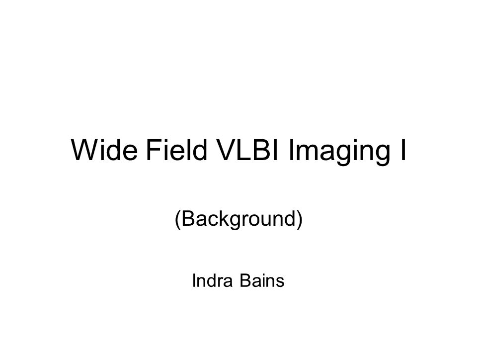 Wide Field VLBI Imaging I (Background) Indra Bains