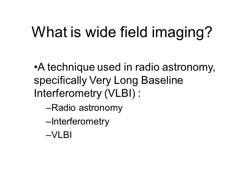 What is wide field imaging? A technique used in radio astronomy, specifically Very Long Baseline Interferometry (VLBI) : –Radio astronomy –Interferome