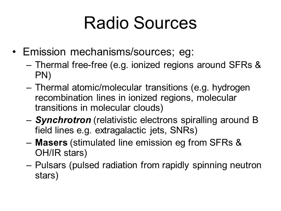Radio Sources Emission mechanisms/sources; eg: –Thermal free-free (e.g. ionized regions around SFRs & PN) –Thermal atomic/molecular transitions (e.g.