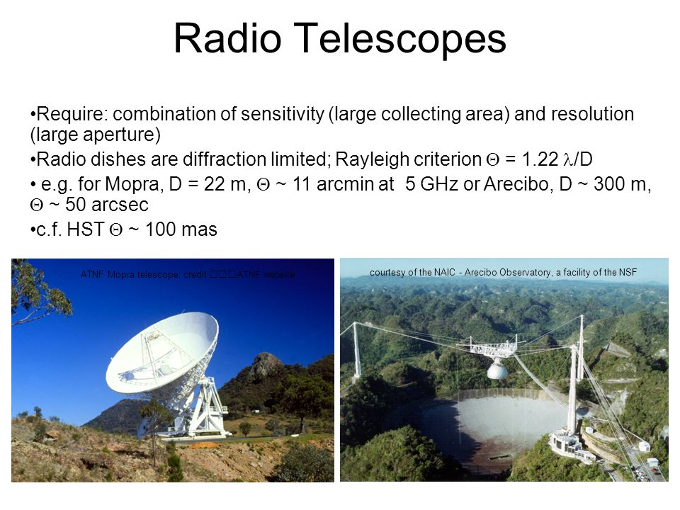 Radio Telescopes courtesy of the NAIC - Arecibo Observatory, a facility of the NSF ATNF Mopra telescope; credit ATNF website Require: combination of sensitivity (large collecting area) and resolution (large aperture) Radio dishes are diffraction limited; Rayleigh criterion  = 1.22 /D e.g.