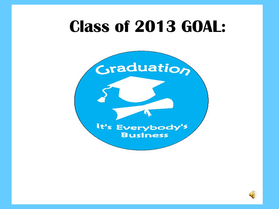 Graduation...It s everybody s business! Class of 2013 GOAL: