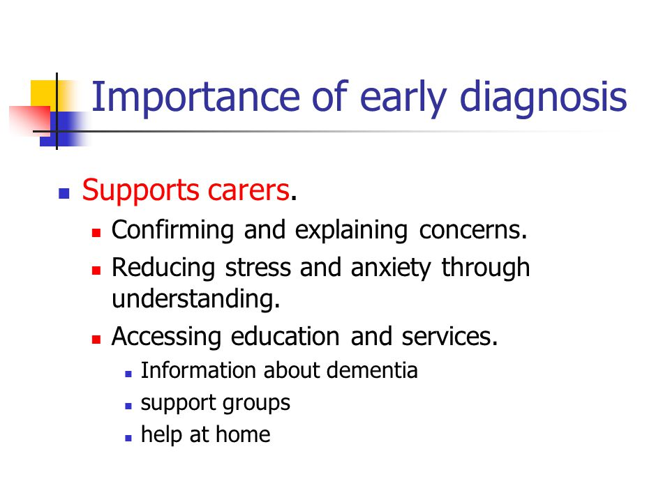 Importance of early diagnosis Supports carers. Confirming and explaining concerns. Reducing stress and anxiety through understanding. Accessing educat