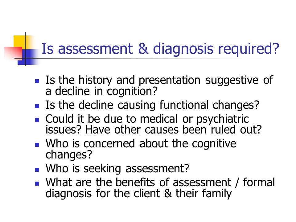 Is assessment & diagnosis required? Is the history and presentation suggestive of a decline in cognition? Is the decline causing functional changes? C