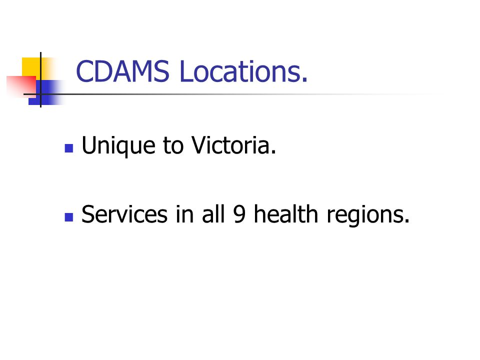 CDAMS Locations. Unique to Victoria. Services in all 9 health regions.