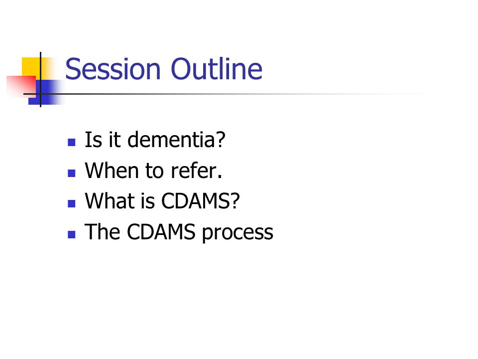 Session Outline Is it dementia? When to refer. What is CDAMS? The CDAMS process