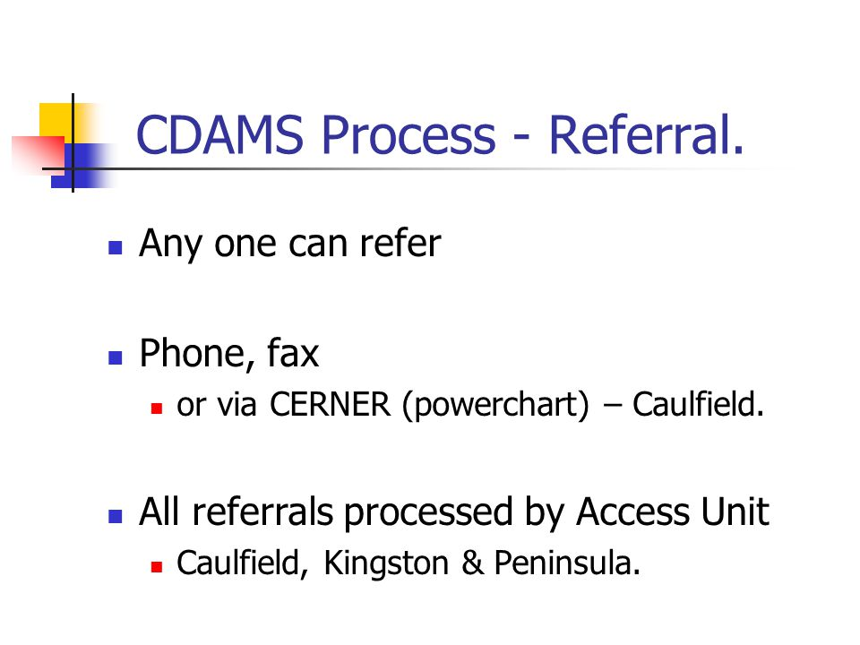 CDAMS Process - Referral. Any one can refer Phone, fax or via CERNER (powerchart) – Caulfield. All referrals processed by Access Unit Caulfield, Kings