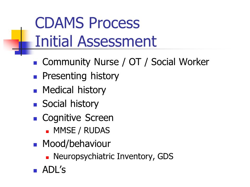 CDAMS Process Initial Assessment Community Nurse / OT / Social Worker Presenting history Medical history Social history Cognitive Screen MMSE / RUDAS