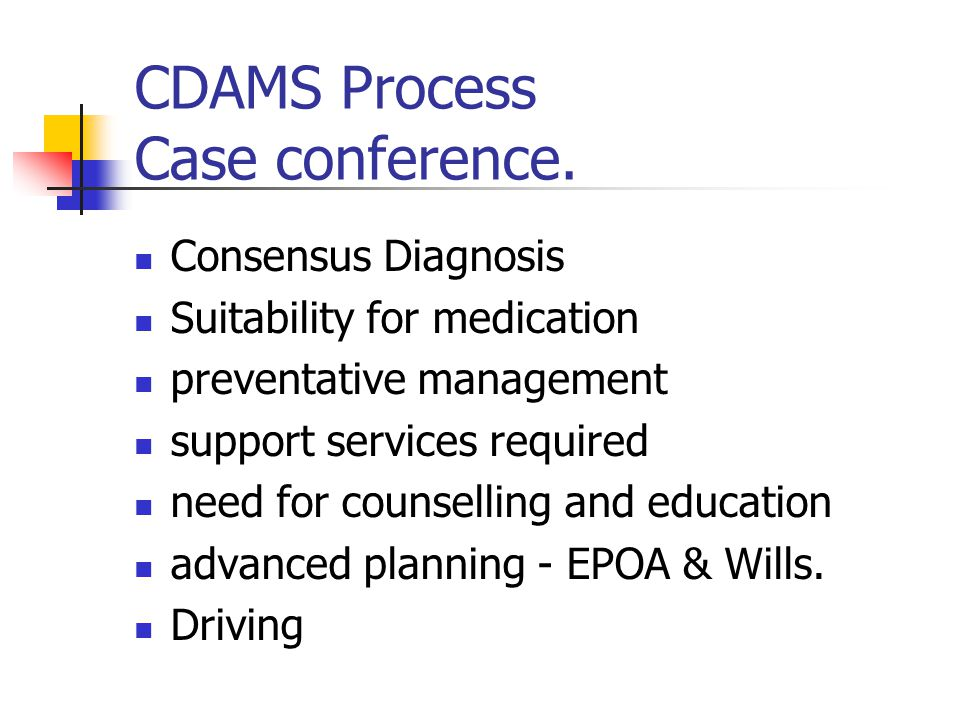 CDAMS Process Case conference. Consensus Diagnosis Suitability for medication preventative management support services required need for counselling a