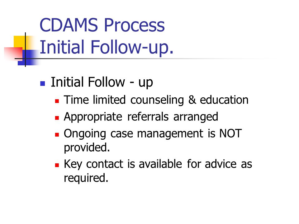 CDAMS Process Initial Follow-up. Initial Follow - up Time limited counseling & education Appropriate referrals arranged Ongoing case management is NOT