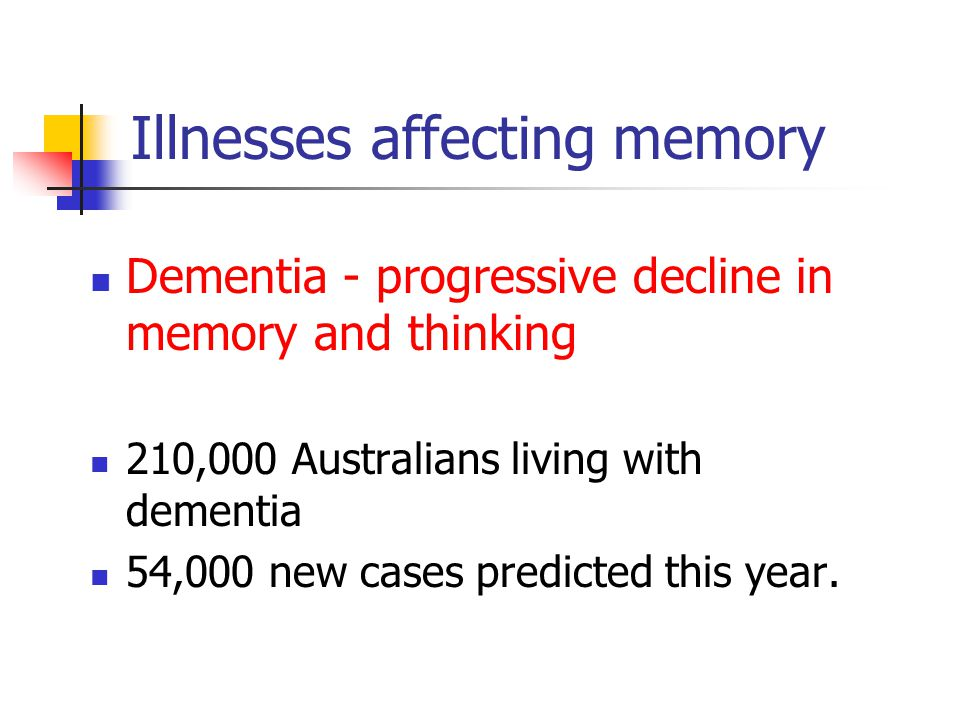 Illnesses affecting memory Dementia - progressive decline in memory and thinking 210,000 Australians living with dementia 54,000 new cases predicted t