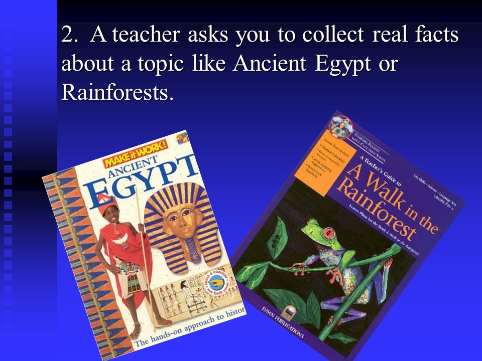 2. A teacher asks you to collect real facts about a topic like Ancient Egypt or Rainforests.