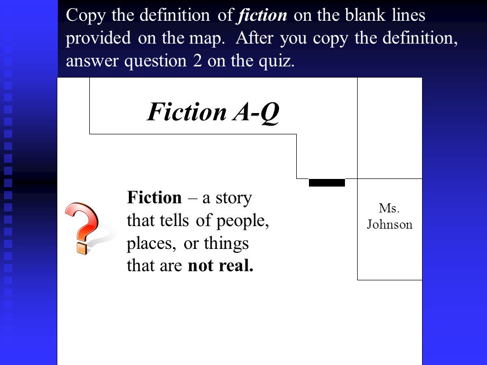 Ms. Johnson Fiction A-Q Fiction – a story that tells of people, places, or things that are not real. Copy the definition of fiction on the blank lines