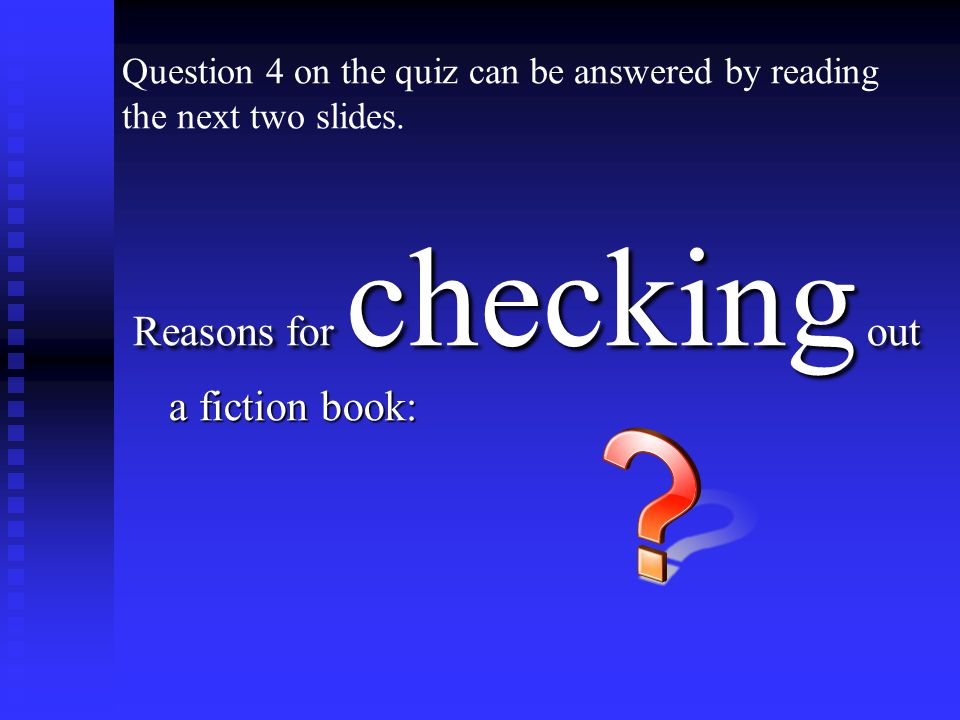 Reasons for checking out a fiction book: Question 4 on the quiz can be answered by reading the next two slides.