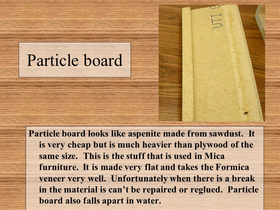 Particle board Particle board looks like aspenite made from sawdust. It is very cheap but is much heavier than plywood of the same size. This is the s