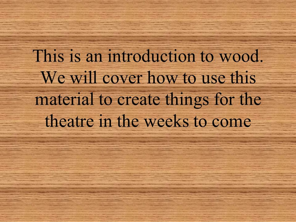 This is an introduction to wood. We will cover how to use this material to create things for the theatre in the weeks to come