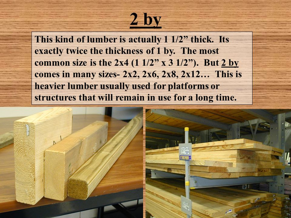 """2 by This kind of lumber is actually 1 1/2"""" thick. Its exactly twice the thickness of 1 by. The most common size is the 2x4 (1 1/2"""" x 3 1/2""""). But 2 b"""