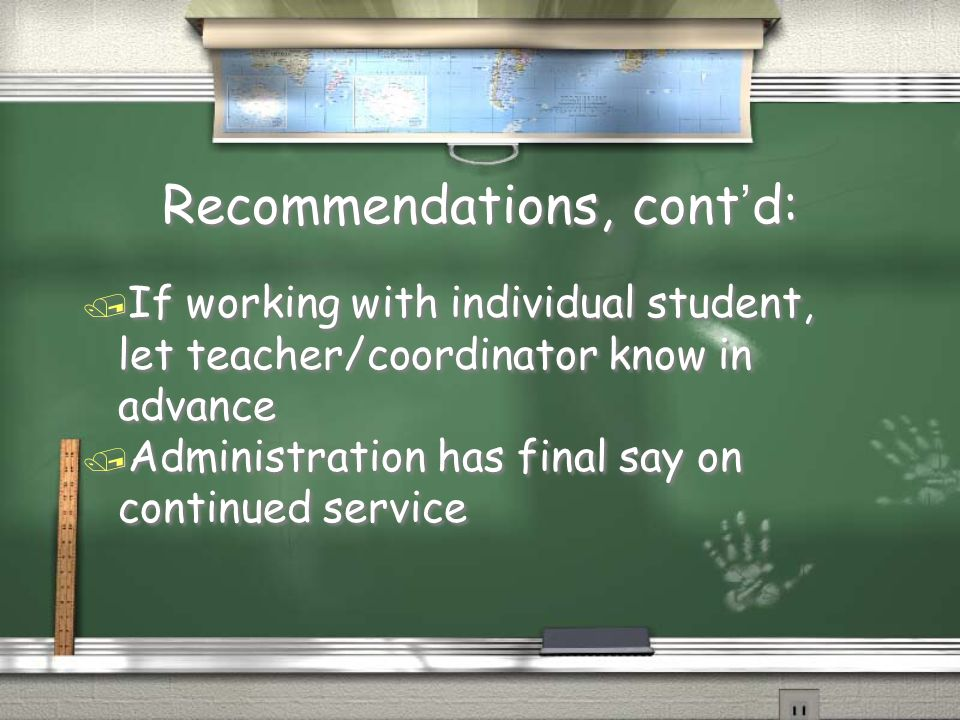 Recommendations, cont'd: / If working with individual student, let teacher/coordinator know in advance / Administration has final say on continued service / If working with individual student, let teacher/coordinator know in advance / Administration has final say on continued service