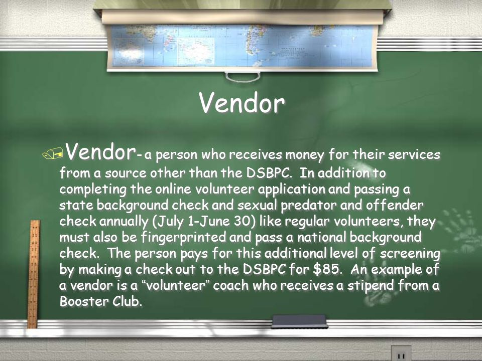 Vendor / Vendor - a person who receives money for their services from a source other than the DSBPC.