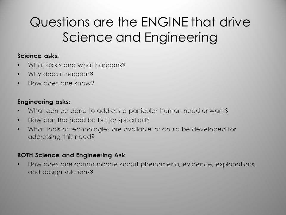 Questions are the ENGINE that drive Science and Engineering Science asks: What exists and what happens? Why does it happen? How does one know? Enginee