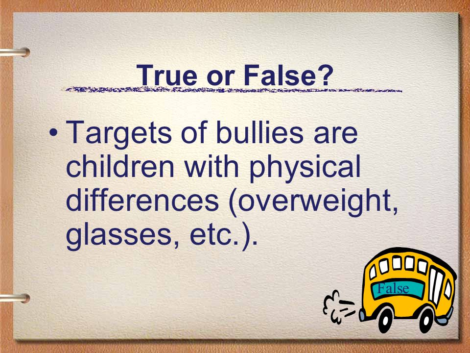 True or False Bullies are insecure and have low self-esteem. False