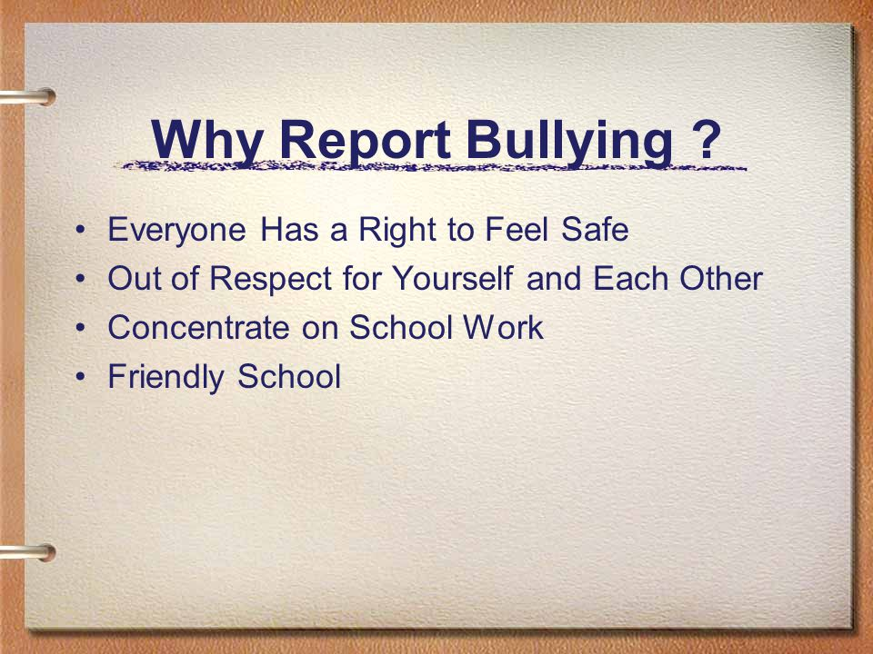 How to Report Bullying Report to –Parents –Teachers –Counselors –Administrators –Adults Parents Report to School Friends Report for Friends Drop a Not