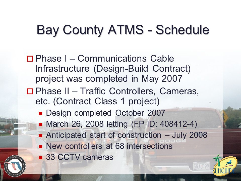 Bay County ATMS - Schedule  Phase I – Communications Cable Infrastructure (Design-Build Contract) project was completed in May 2007  Phase II – Traffic Controllers, Cameras, etc.