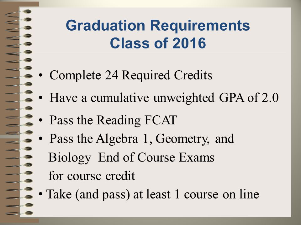 Graduation Requirements Class of 2016 Complete 24 Required Credits Have a cumulative unweighted GPA of 2.0 Pass the Reading FCAT Pass the Algebra 1, Geometry, and Biology End of Course Exams for course credit Take (and pass) at least 1 course on line