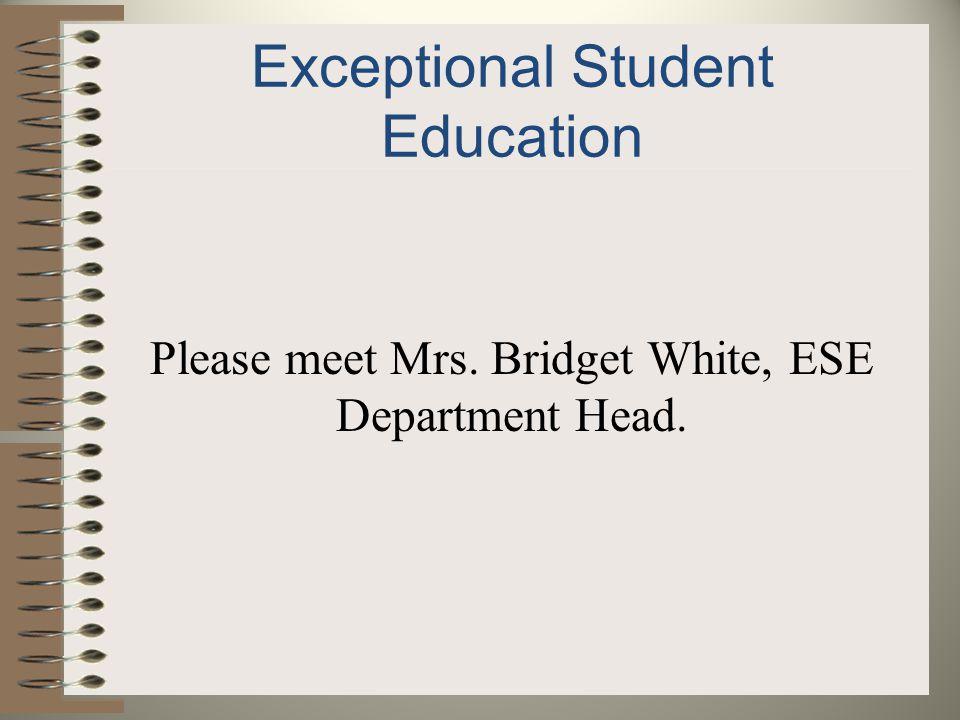 Exceptional Student Education Please meet Mrs. Bridget White, ESE Department Head.