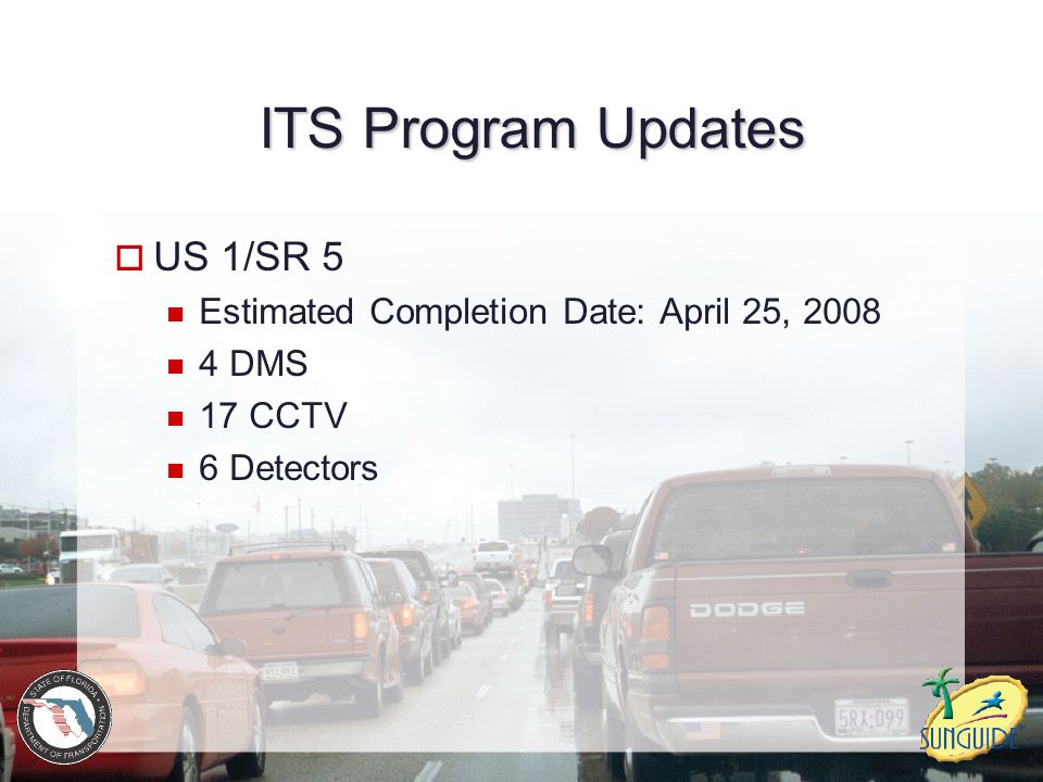 ITS Program Updates  US 1/SR 5 Estimated Completion Date: April 25, 2008 4 DMS 17 CCTV 6 Detectors