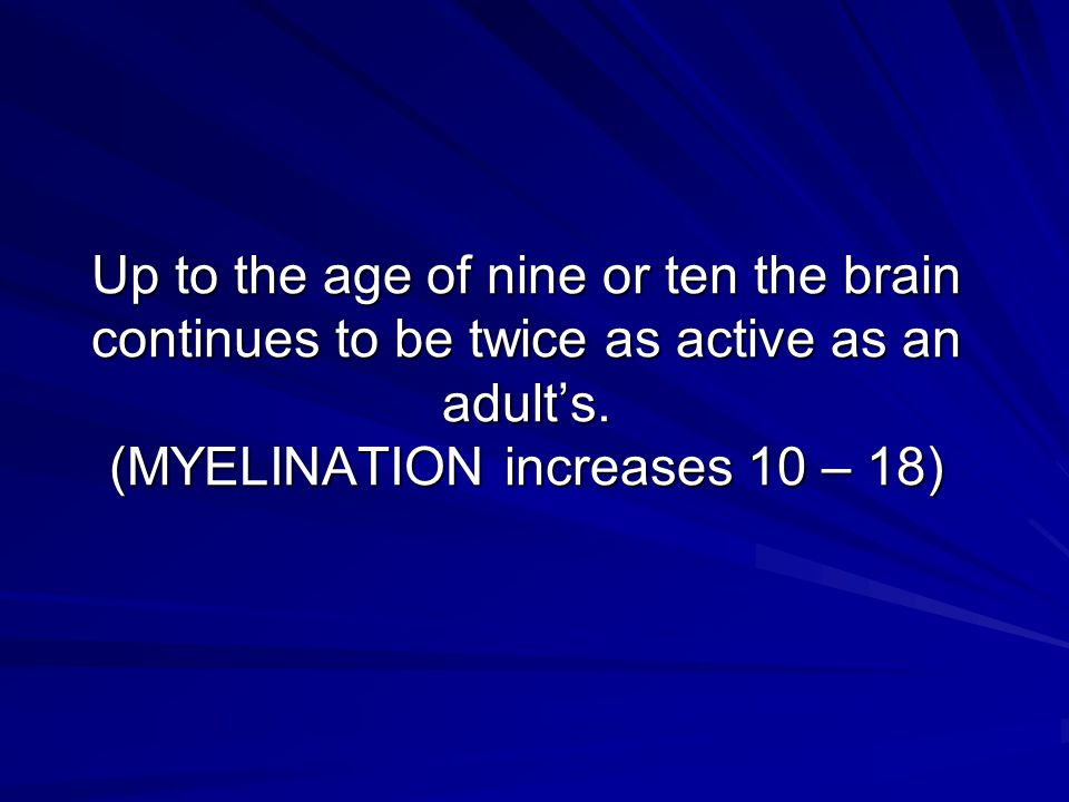 Up to the age of nine or ten the brain continues to be twice as active as an adult's. (MYELINATION increases 10 – 18)