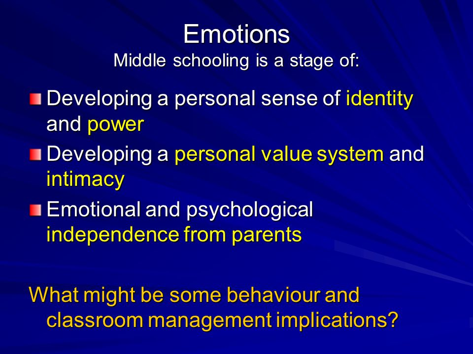Emotions Middle schooling is a stage of: Developing a personal sense of identity and power Developing a personal value system and intimacy Emotional a