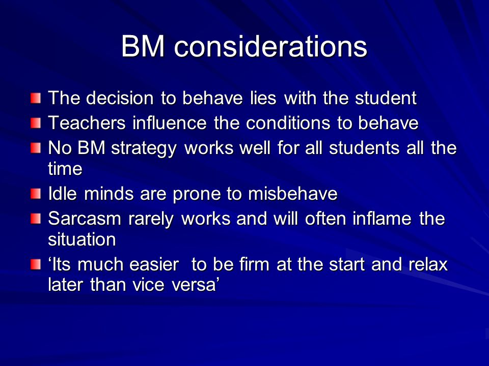 BM considerations The decision to behave lies with the student Teachers influence the conditions to behave No BM strategy works well for all students