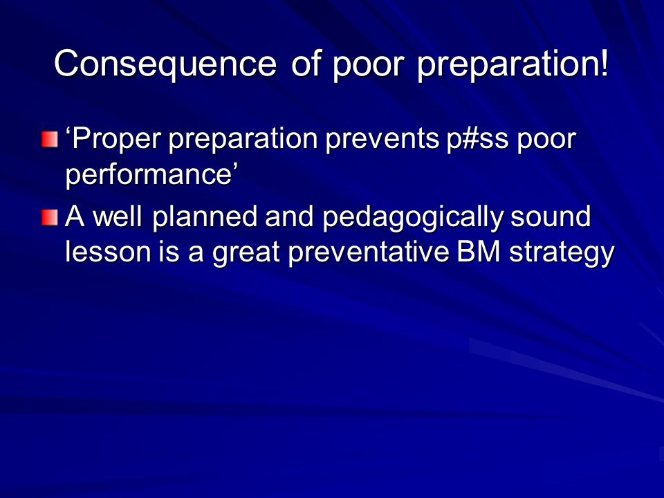 Consequence of poor preparation! 'Proper preparation prevents p#ss poor performance' A well planned and pedagogically sound lesson is a great preventa