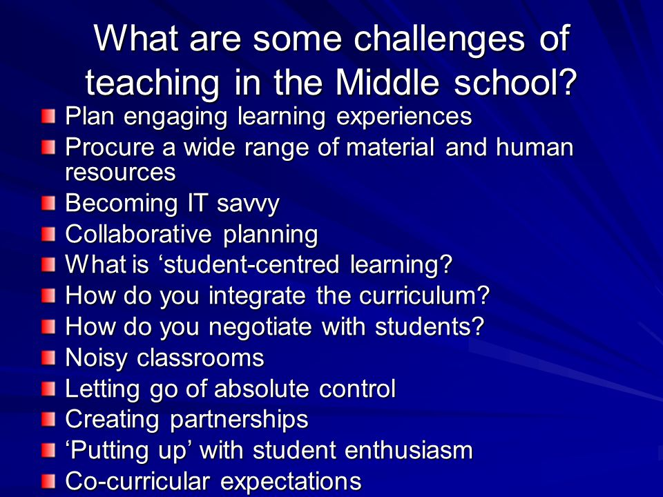 What are some challenges of teaching in the Middle school? Plan engaging learning experiences Procure a wide range of material and human resources Bec