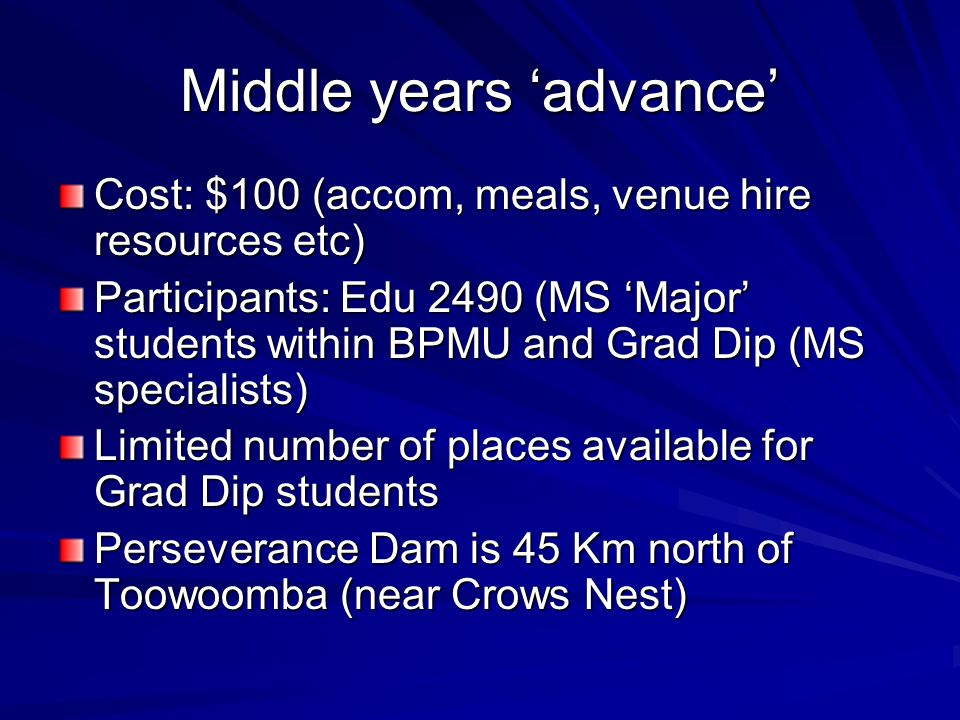 Middle years 'advance' Cost: $100 (accom, meals, venue hire resources etc) Participants: Edu 2490 (MS 'Major' students within BPMU and Grad Dip (MS sp