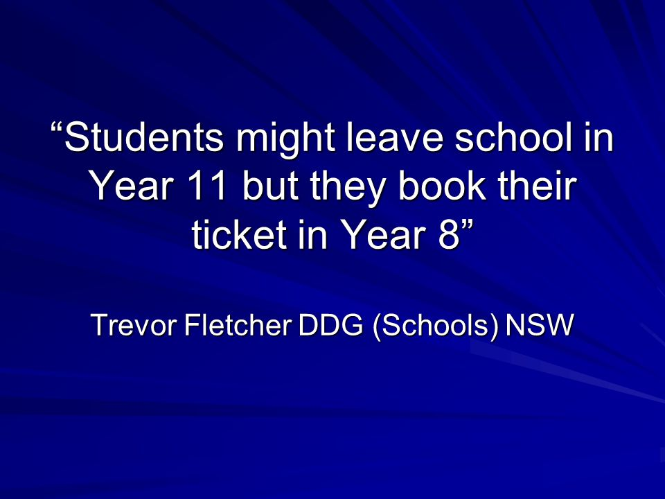 """Students might leave school in Year 11 but they book their ticket in Year 8"" Trevor Fletcher DDG (Schools) NSW"